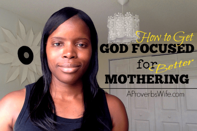 How to Get God Focused for Better Mothering