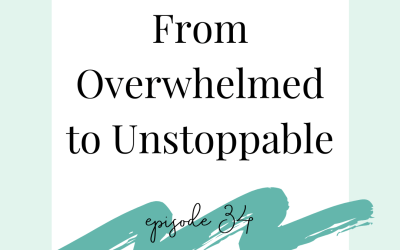 How to Go From Overwhelmed to Unstoppable (podcast 34)