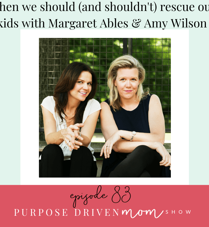 When We Should (And Shouldn't Rescue Our Kids) With Margaret Ables & Amy Wilson