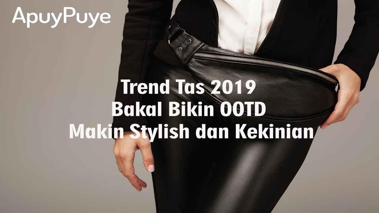 Trend Tas 2019 yang Bakal Bikin OOTD Makin Stylish dan Kekinian