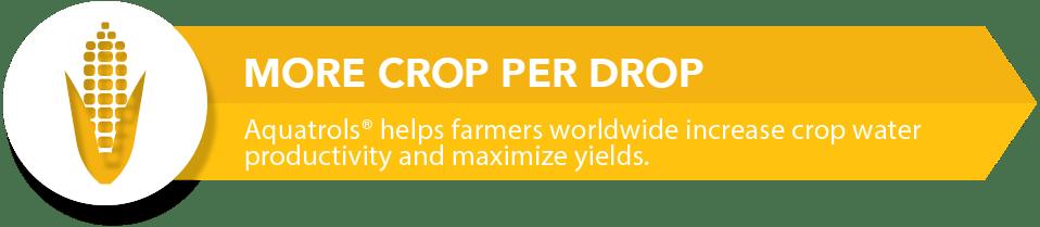 Aquatrols Agriculture: More Crop Per Drop. Aquatrols helps farmers worldwide increase crop water productivity and maximize yields