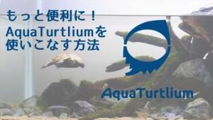 もっと便利に!AquaTurtliumを使いこなす方法