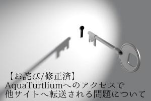 【お詫び/修正済】AquaTurtliumへのアクセスで他サイトへ転送される