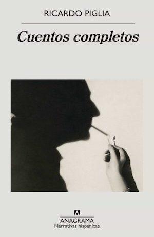 Ricardo Piglia cuentos completos Anagrama