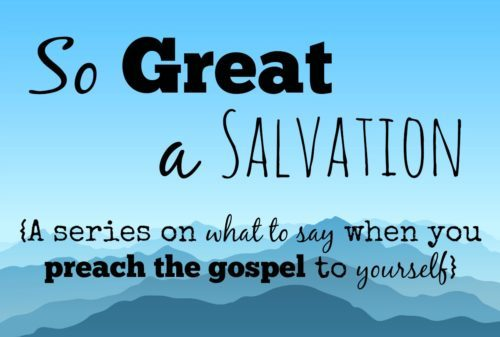 So-Great-a-Salvation, preaching-the-gospel-to-yourself, gospel series, sanctification, justification, reconciliation, adoption