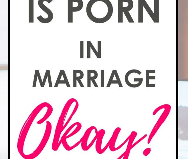 Have You Ever Wondered About The Use Of Porn In Christian Sex And Marriage We