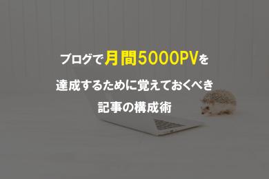 ブログで月間5000PVを達成するために覚えておくべき記事の構成術とは?