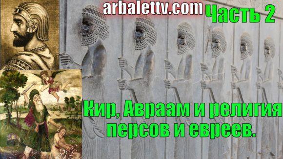 Кир, Авраам и религия персов и евреев.Часть 2 — Видео #8 — Рубрика «Анакалипсис»