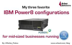 My three favorite IBM Power8 configurations for Mid-sized businesses running IBM i.