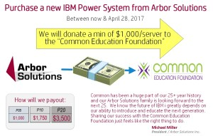 Arbor Solutions Inc. will donate a min $1,000 to the Common Education Foundation for each new IBM POWER8 Server (Now to 4/28/2017)