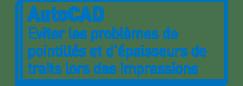 AutoCAD | Eviter les problèmes de pointillés et d'épaisseurs de traits lors des impressions