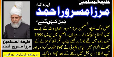 خلیفۃ المسلمین مرزا مسرور احمد ایدہ اللہ کو اپریل 1999 میں کیوں گرفتار کیا گیا ؟ الجواب