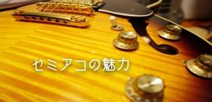 【ギター】セミアコの魅力!フルアコとの違い、オススメは?