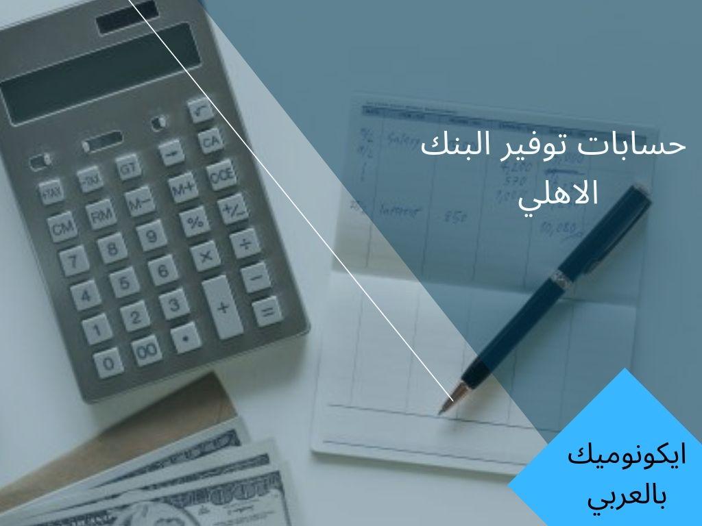 كل ما تريد معرفته عن فوائد حسابات وخدمات البنك الاهلي المصري