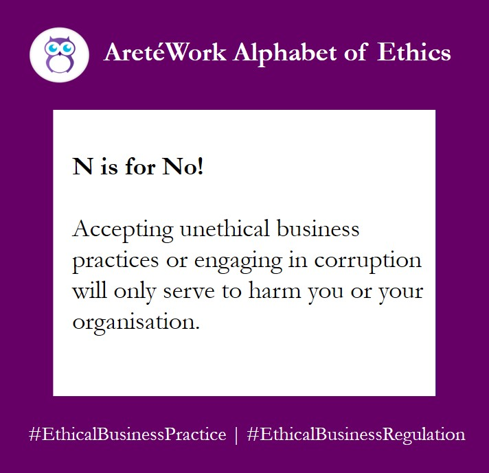 #AlphabetOfEthics card: N is for No! Accepting unethical business practices or engaging in corruption will only serve to harm you or your organisation.