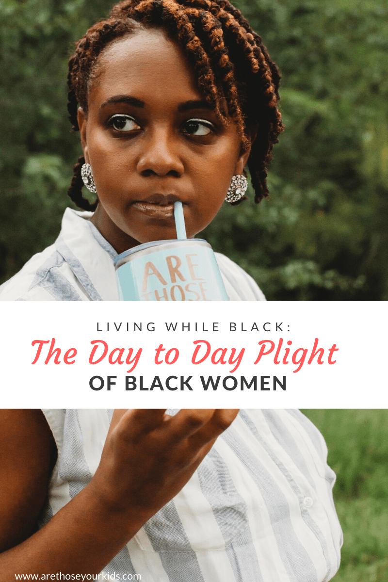 Living While Black: The Day to Day Plight of Black Women