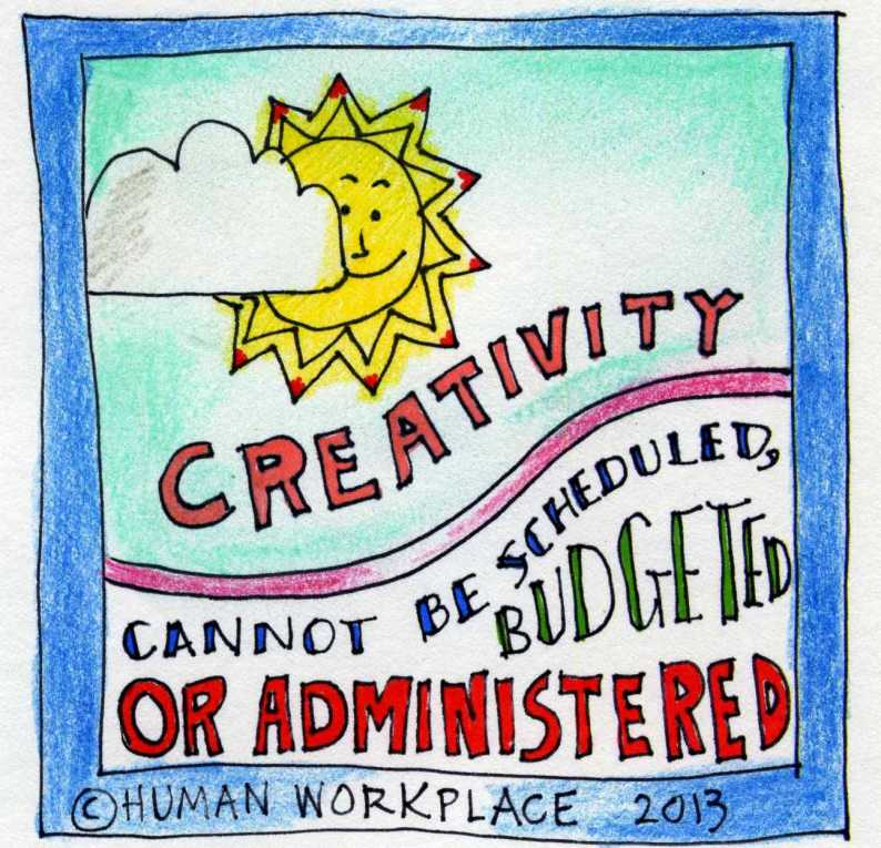 Creativity cannot be scheduled, budgeted, or administered.