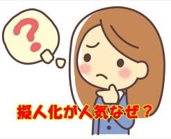 擬人化の人気はなぜ?理由は?うざい&むかつくや理解不能の声も!