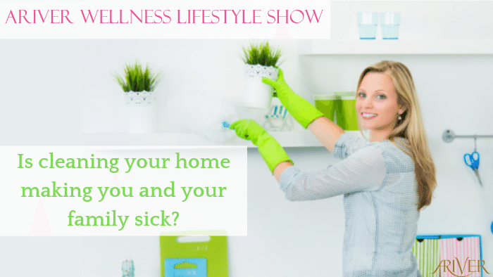 ARIVER Wellness Lifestyle Show: Is cleaning your home making you and your family sick?