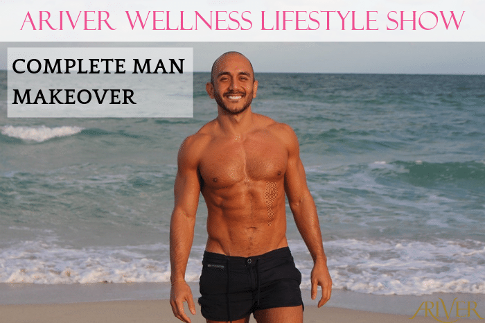 ARIVER Wellness Lifestyle Show: COMPLETE MAN MAKEOVER