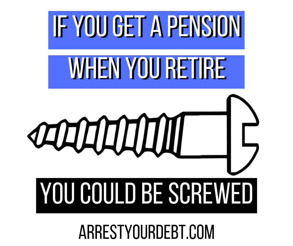 if you get a pension when you retire you could be screwed