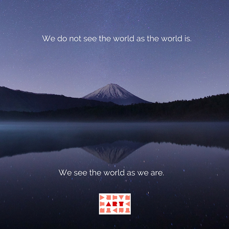 We do not see the world as the world is. We see the world as we are.