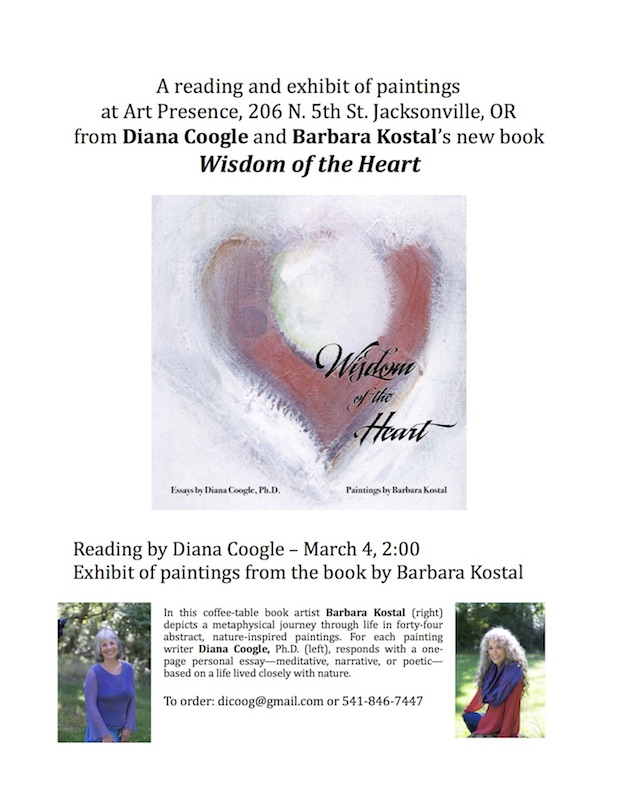 Wisdom of the Heart Author Reading : Diana Coogle Author Reading with Paintings by Barbara Kostel, a reading and exhibit of paintings from Diana Coogle and Barbara Kostal's new book Wisdom of the Heart. Diana Coogle author reading from Wisdom of the Heart and exhibit of paintings from the book by Barbara Kostal takes place in conjunction with the artist reception for Art Presence Art Center's Poetry of Spring show on March 4, 2017, at 2:00 pm. In this coffee-table book, artist Barbara Kostal depicts a metaphysical journey through life in forty-four abstract, nature-inspired paintings. For each painting writer Diana Coogle, Ph.D., responds with a one- page personal essay—meditative, narrative or poetic—based on a life lived closely with nature.