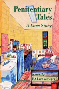 Penitentiary Tales: A Love Story by EA Luetkemeyer
