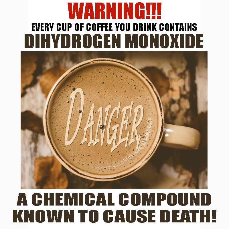 Every cup of coffee you drink contains Dihydrogen Monoxide, A chemical compound known to cause death!