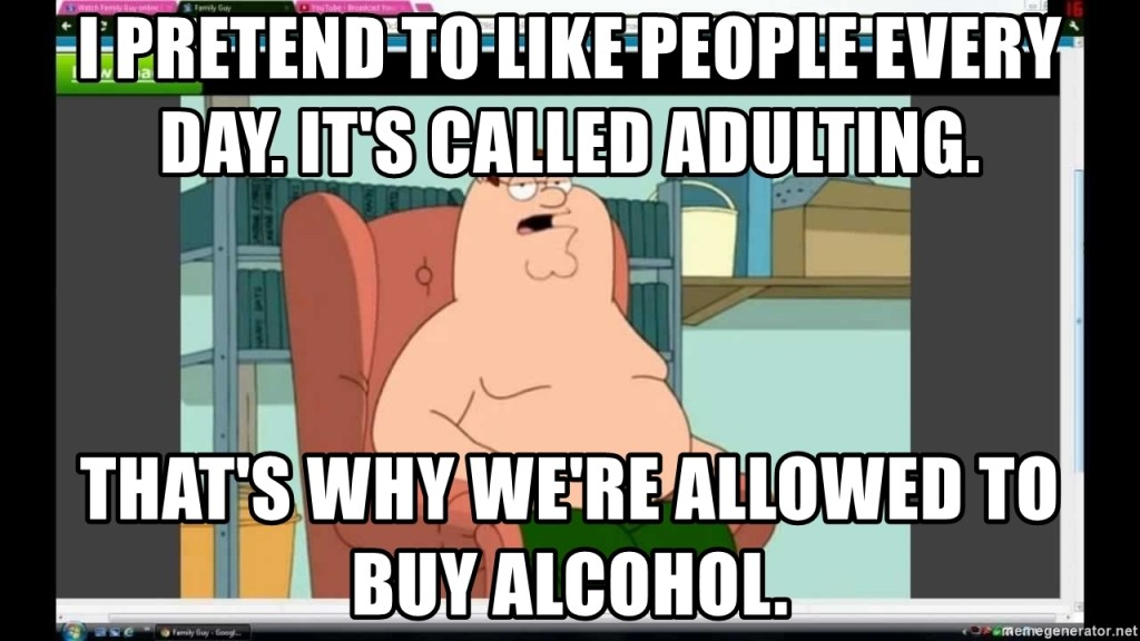 Memes About Adulting   I pretend to like people every day. It's called adulting.