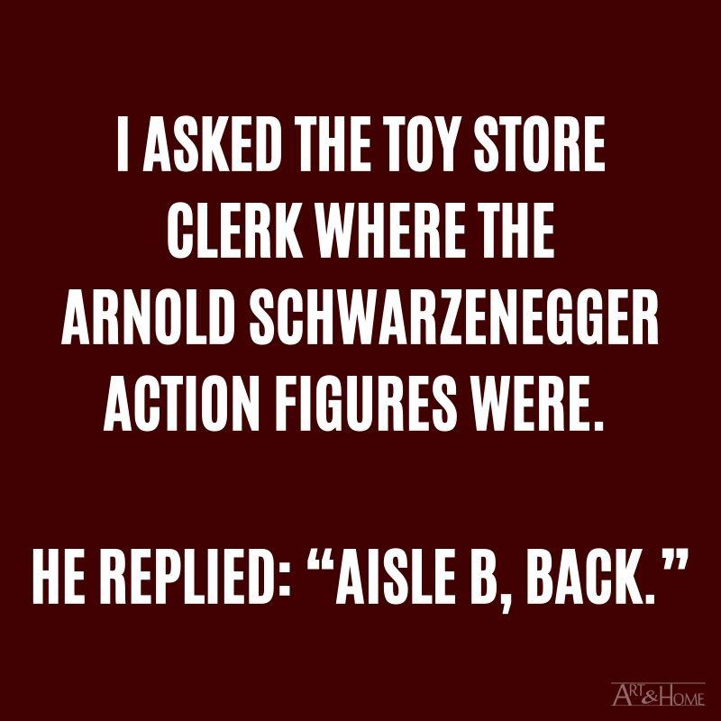 "I asked the toy store clerk where the Arnold Schwarzenegger action figures were. He replied: ""Aisle B, back."""