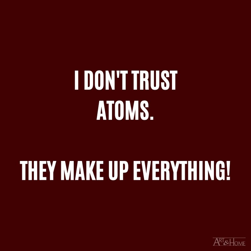 I don't trust atoms. They make up everything! #DadJokes