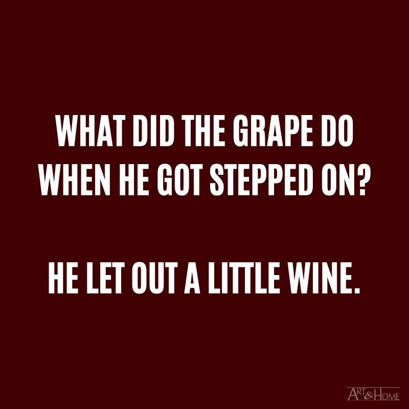 What did the grape do when he got stepped on? He let out a little wine.