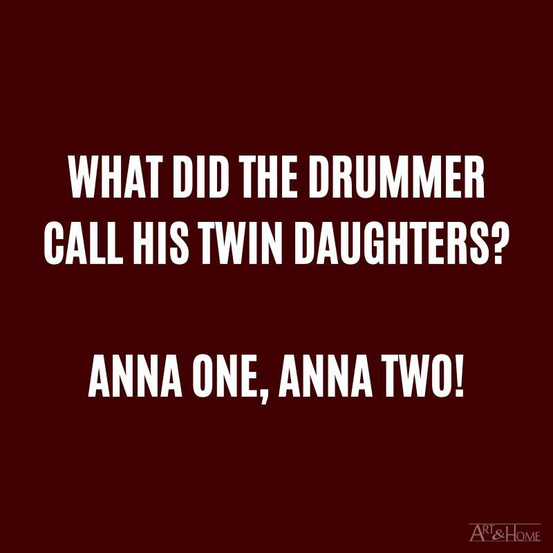 What did the drummer call his twin daughters? Anna one, Anna two!
