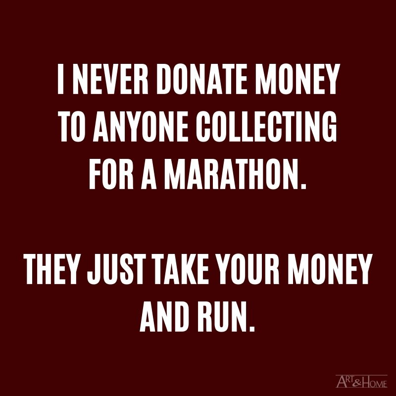 I never donate money to anyone collecting for a marathon. They just take your money and run. #DadJokes