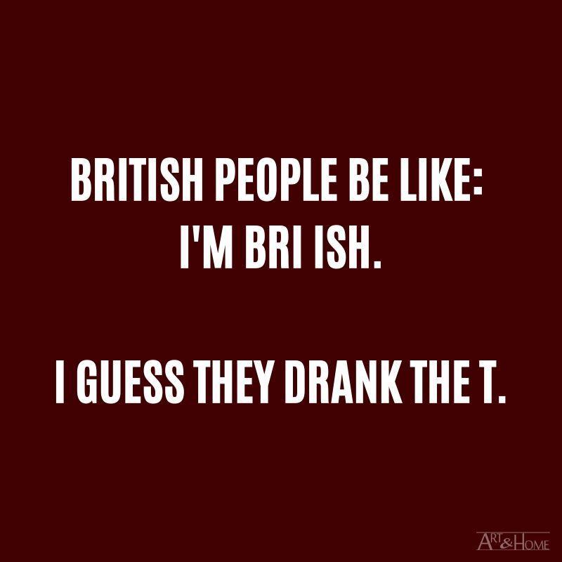 British people be like:  I'm bri ish.  I guess they drank the t.  #DadJokes