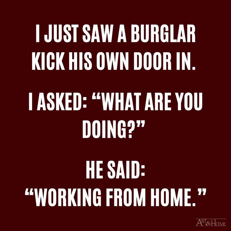 """I just saw a burglar kicking his own door in. I asked: """"What are you doing?"""" He said: """"Working from home."""""""