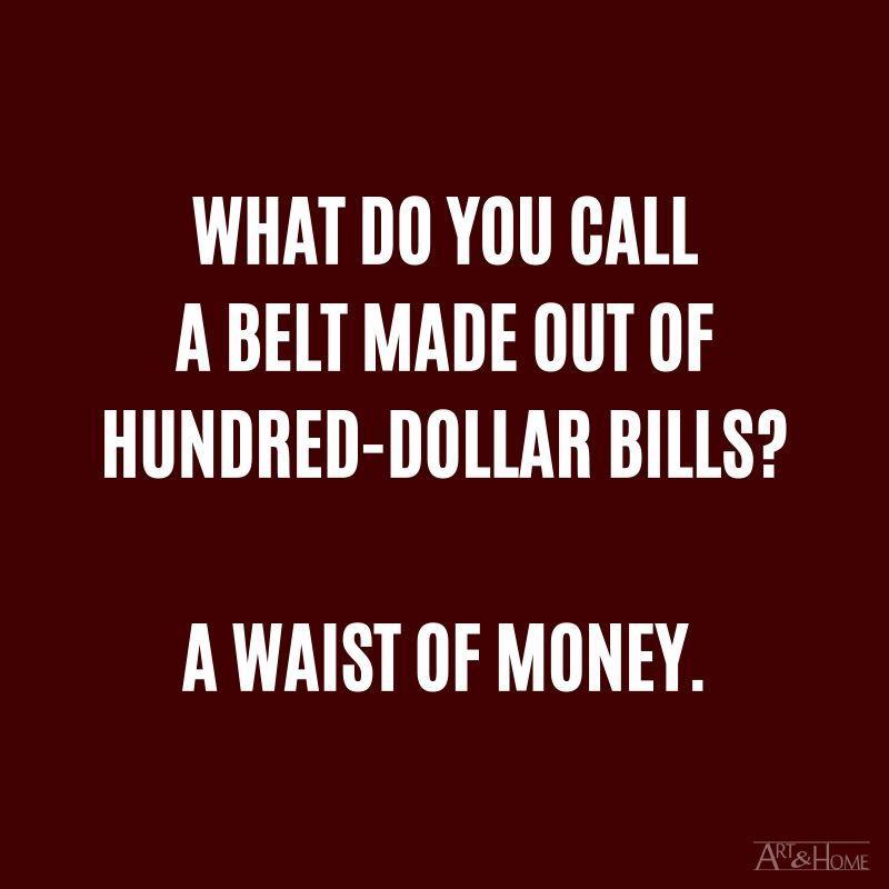 What do you call a belt made out of hundred-dollar bills? A waist of money.
