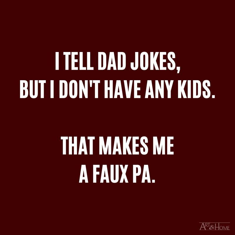 I tell dad jokes, but I don't have any kids. That makes me a faux pa.