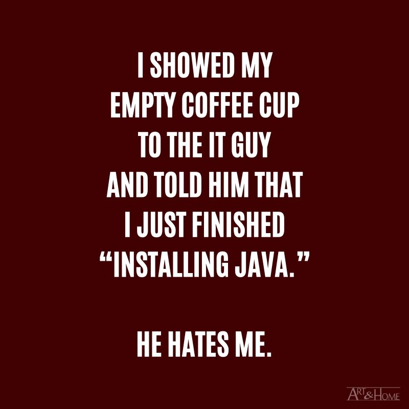 "I showed my empty coffee cup to the IT guy and told him that I just finished ""Installing Java.""  He hates me. #DadJokes"