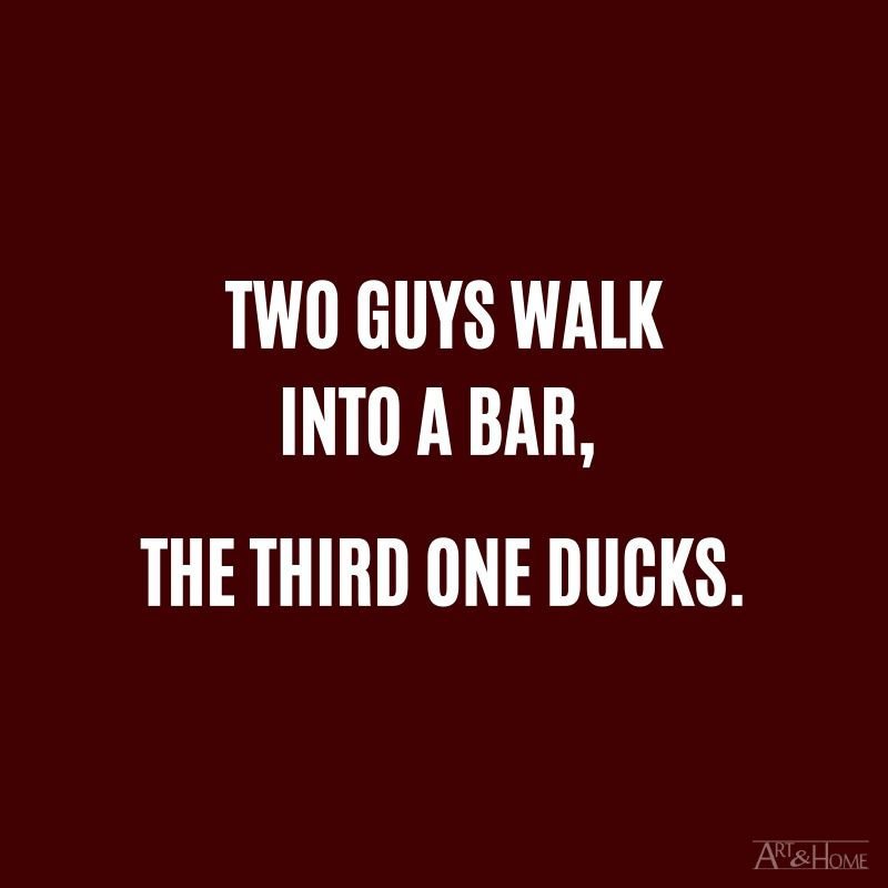 Two guys walk into a bar, the third one ducks.