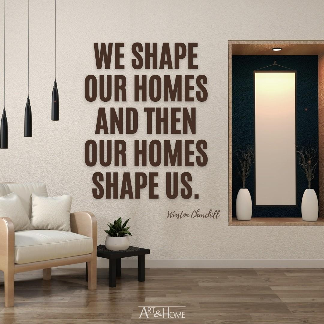 We shape our homes and then our homes shape us. Winston Churchill quote