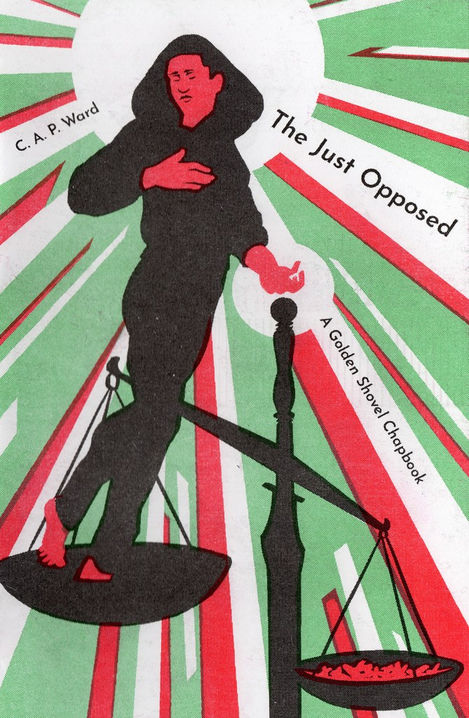 The cover of The Just Opposed, 4-color risoprinted chapbook zine. The cover includes the title, author's name and credits Terrance Hayes for the creation of the Golden Shovel form as well as Danez Smith for the line that this Golden Shovel chapbook is founded on. A black youth in a hoodie stands on the scales of justice, weighed as lighter than a pile of bullets. A halo effect surrounds the youth.
