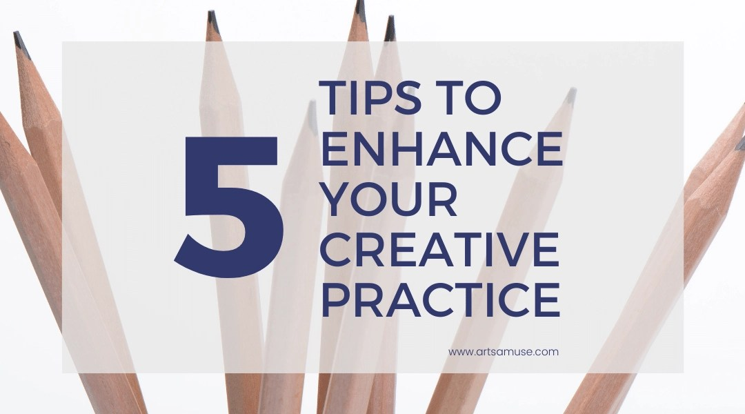 5 Tips to Enhance your Creative Practice