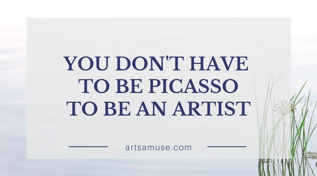 You don't have to be Picasso to be an artist