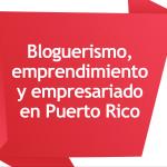 Bloguerismo, emprendimiento y empresariado en Puerto Rico