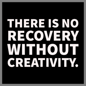 """Black sqare with white letters that reads, """" there is no recovery without creativity."""