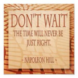 """Don't wait. The time will never be just right."""
