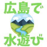 広島の水遊び・川遊びのおすすめは?実際に行った10選+α(随時更新中)