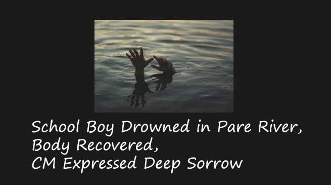 Itanagar- School Boy Drowned in Pare River, Body Recovered, CM Expressed Deep Sorrow